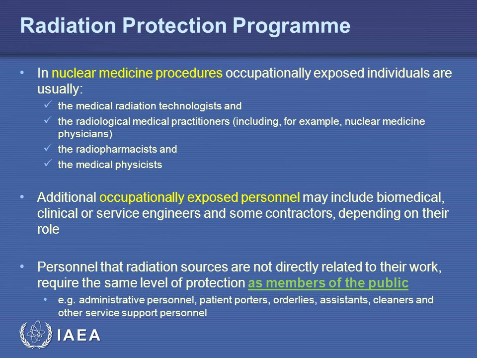 IAEA Radiation Protection Programme In nuclear medicine procedures occupationally exposed individuals are usually: the medical radiation technologists and the radiological medical practitioners (including, for example, nuclear medicine physicians) the radiopharmacists and the medical physicists Additional occupationally exposed personnel may include biomedical, clinical or service engineers and some contractors, depending on their role Personnel that radiation sources are not directly related to their work, require the same level of protection as members of the public e.g.
