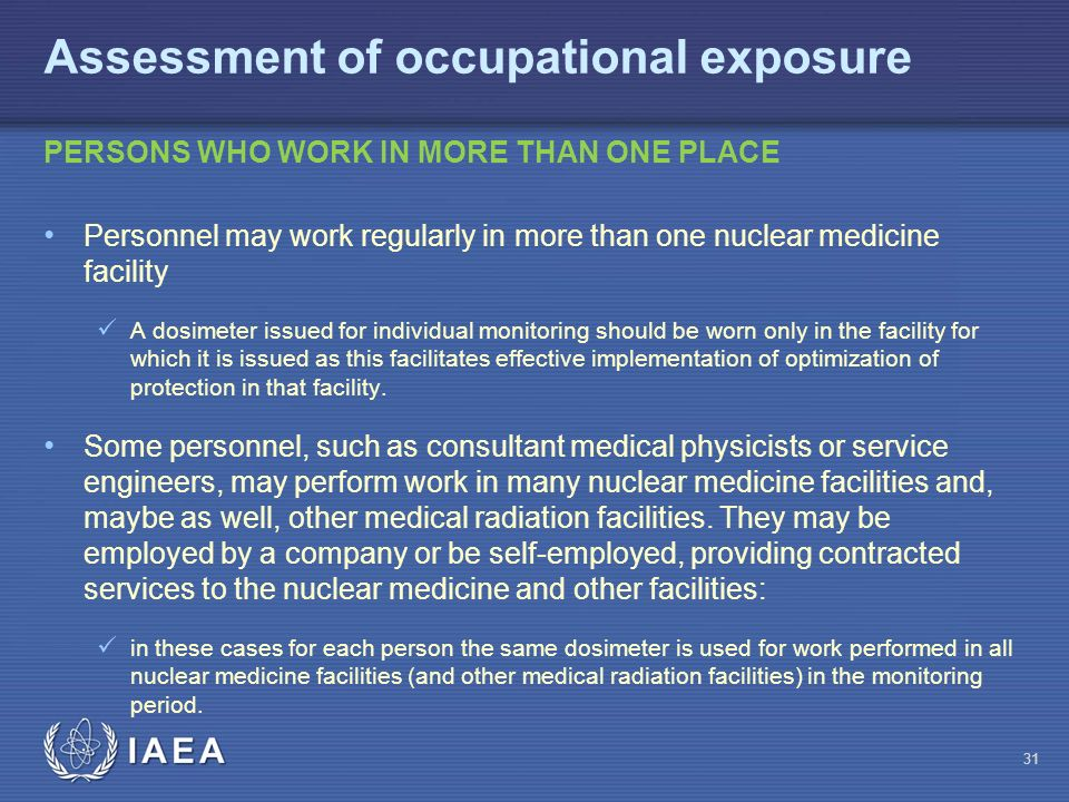 IAEA 31 Personnel may work regularly in more than one nuclear medicine facility A dosimeter issued for individual monitoring should be worn only in the facility for which it is issued as this facilitates effective implementation of optimization of protection in that facility.