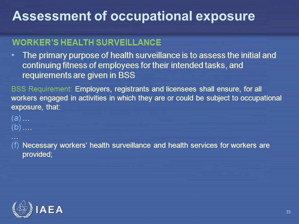 IAEA 33 WORKER'S HEALTH SURVEILLANCE Assessment of occupational exposure The primary purpose of health surveillance is to assess the initial and continuing fitness of employees for their intended tasks, and requirements are given in BSS BSS Requirement: Employers, registrants and licensees shall ensure, for all workers engaged in activities in which they are or could be subject to occupational exposure, that: (a) … (b) ….