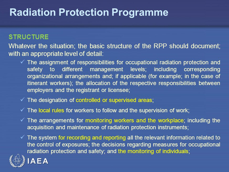 IAEA Radiation Protection Programme STRUCTURE Whatever the situation; the basic structure of the RPP should document; with an appropriate level of detail: The assignment of responsibilities for occupational radiation protection and safety to different management levels; including corresponding organizational arrangements and; if applicable (for example; in the case of itinerant workers); the allocation of the respective responsibilities between employers and the registrant or licensee; The designation of controlled or supervised areas; The local rules for workers to follow and the supervision of work; The arrangements for monitoring workers and the workplace; including the acquisition and maintenance of radiation protection instruments; The system for recording and reporting all the relevant information related to the control of exposures; the decisions regarding measures for occupational radiation protection and safety; and the monitoring of individuals;