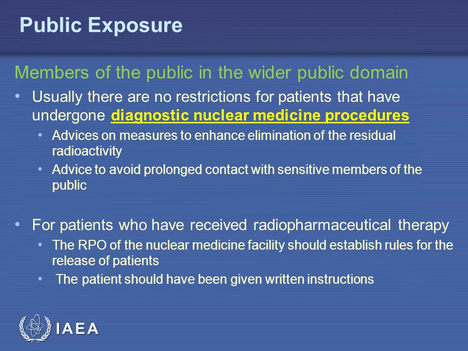 IAEA Members of the public in the wider public domain Usually there are no restrictions for patients that have undergone diagnostic nuclear medicine procedures Advices on measures to enhance elimination of the residual radioactivity Advice to avoid prolonged contact with sensitive members of the public For patients who have received radiopharmaceutical therapy The RPO of the nuclear medicine facility should establish rules for the release of patients The patient should have been given written instructions Public Exposure