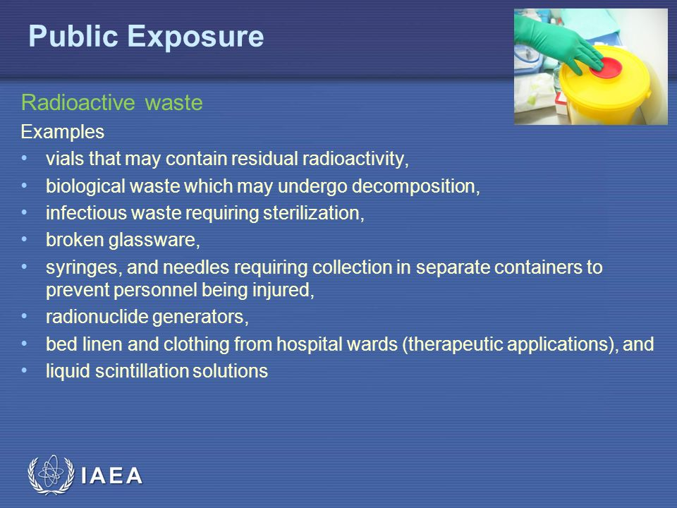 IAEA Radioactive waste Examples vials that may contain residual radioactivity, biological waste which may undergo decomposition, infectious waste requiring sterilization, broken glassware, syringes, and needles requiring collection in separate containers to prevent personnel being injured, radionuclide generators, bed linen and clothing from hospital wards (therapeutic applications), and liquid scintillation solutions Public Exposure