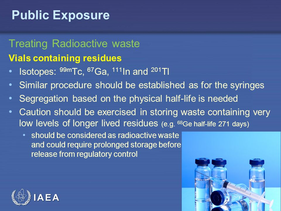 IAEA Treating Radioactive waste Vials containing residues Isotopes: 99m Tc, 67 Ga, 111 In and 201 Tl Similar procedure should be established as for the syringes Segregation based on the physical half-life is needed Caution should be exercised in storing waste containing very low levels of longer lived residues (e.g.