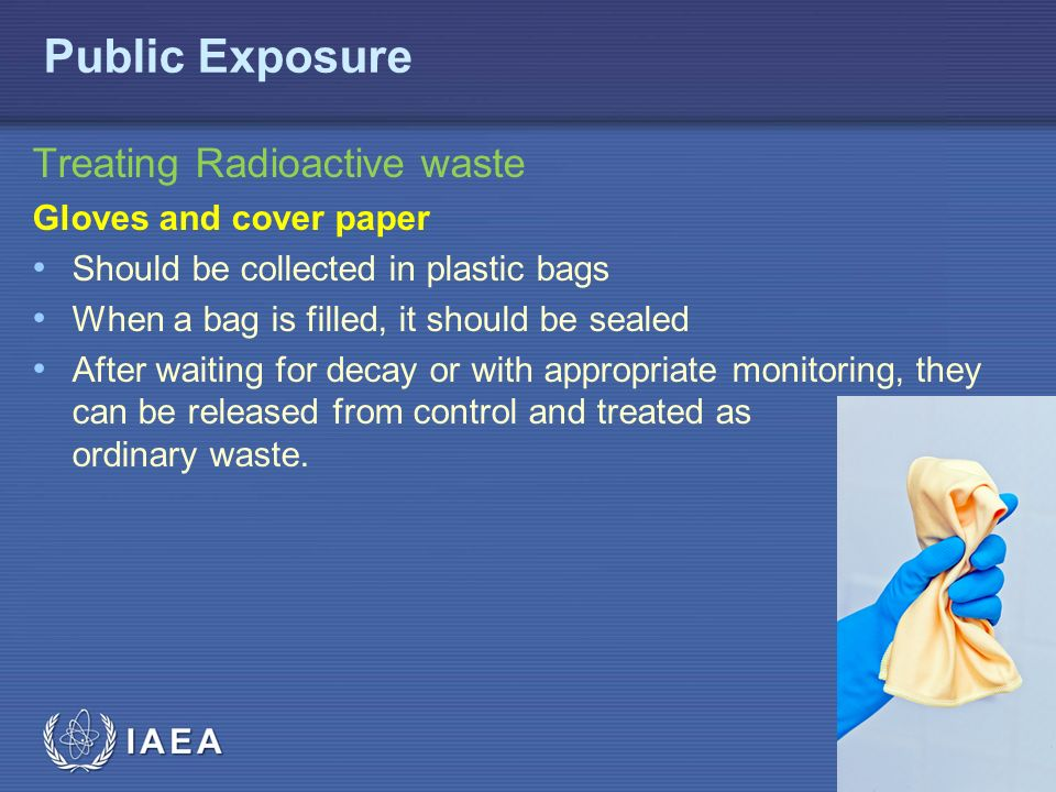 IAEA Treating Radioactive waste Gloves and cover paper Should be collected in plastic bags When a bag is filled, it should be sealed After waiting for decay or with appropriate monitoring, they can be released from control and treated as ordinary waste.