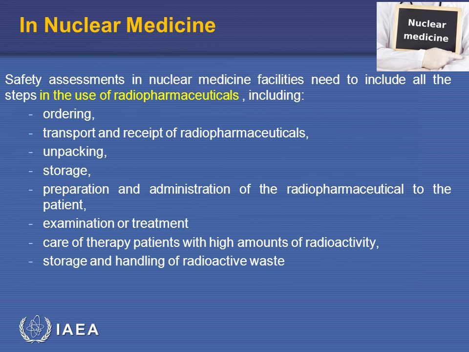 IAEA In Nuclear Medicine Safety assessments in nuclear medicine facilities need to include all the steps in the use of radiopharmaceuticals, including: - ordering, - transport and receipt of radiopharmaceuticals, - unpacking, - storage, - preparation and administration of the radiopharmaceutical to the patient, - examination or treatment - care of therapy patients with high amounts of radioactivity, - storage and handling of radioactive waste
