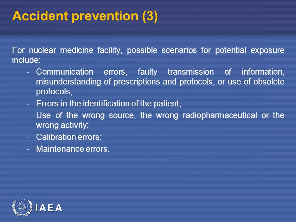 IAEA Accident prevention (3) For nuclear medicine facility, possible scenarios for potential exposure include: - Communication errors, faulty transmission of information, misunderstanding of prescriptions and protocols, or use of obsolete protocols; - Errors in the identification of the patient; - Use of the wrong source, the wrong radiopharmaceutical or the wrong activity; - Calibration errors; - Maintenance errors.