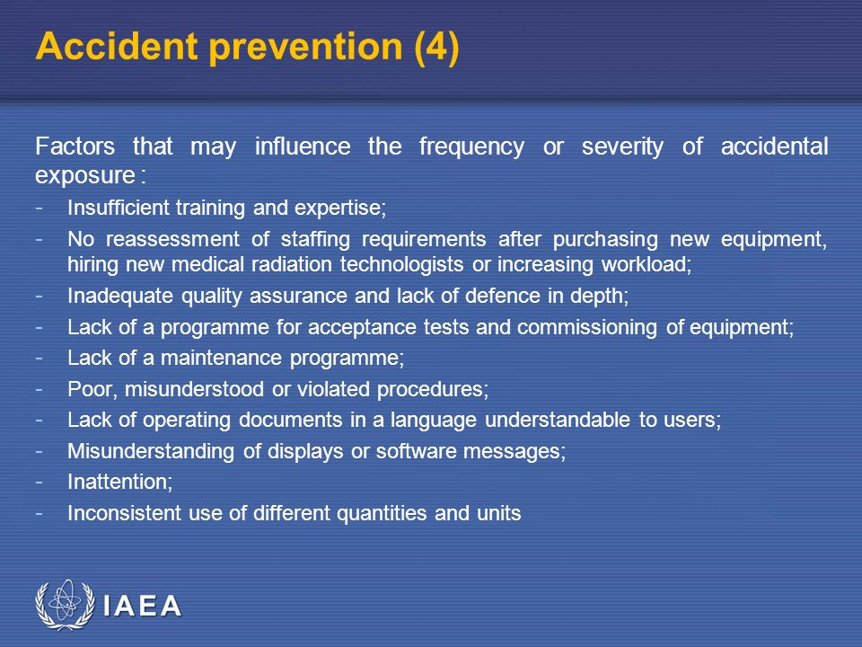IAEA Accident prevention (4) Factors that may influence the frequency or severity of accidental exposure : - Insufficient training and expertise; - No reassessment of staffing requirements after purchasing new equipment, hiring new medical radiation technologists or increasing workload; - Inadequate quality assurance and lack of defence in depth; - Lack of a programme for acceptance tests and commissioning of equipment; - Lack of a maintenance programme; - Poor, misunderstood or violated procedures; - Lack of operating documents in a language understandable to users; - Misunderstanding of displays or software messages; - Inattention; - Inconsistent use of different quantities and units
