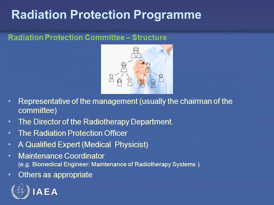 IAEA Radiation Protection Programme Radiation Protection Committee – Structure Representative of the management (usually the chairman of the committee) The Director of the Radiotherapy Department.