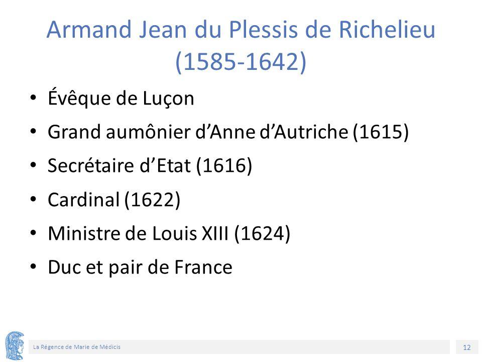 12 La Régence de Marie de Médicis Armand Jean du Plessis de Richelieu (1585-1642) Évêque de Luçon Grand aumônier d'Anne d'Autriche (1615) Secrétaire d'Etat (1616) Cardinal (1622) Ministre de Louis XIII (1624) Duc et pair de France