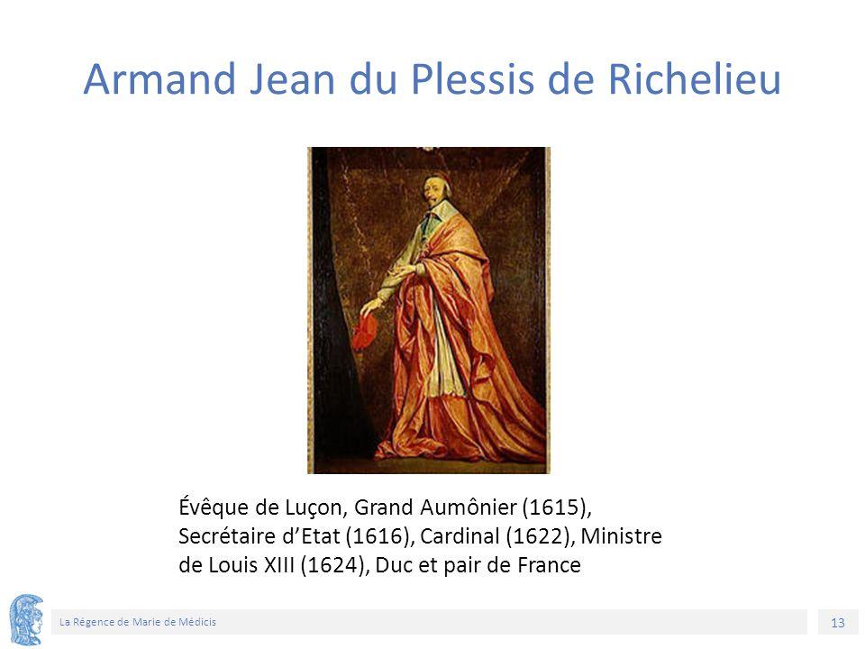 13 La Régence de Marie de Médicis Évêque de Luçon, Grand Aumônier (1615), Secrétaire d'Etat (1616), Cardinal (1622), Ministre de Louis XIII (1624), Duc et pair de France Armand Jean du Plessis de Richelieu