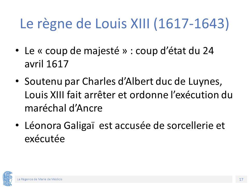 17 La Régence de Marie de Médicis Le règne de Louis XIII (1617-1643) Le « coup de majesté » : coup d'état du 24 avril 1617 Soutenu par Charles d'Albert duc de Luynes, Louis XIII fait arrêter et ordonne l'exécution du maréchal d'Ancre Léonora Galigaï est accusée de sorcellerie et exécutée
