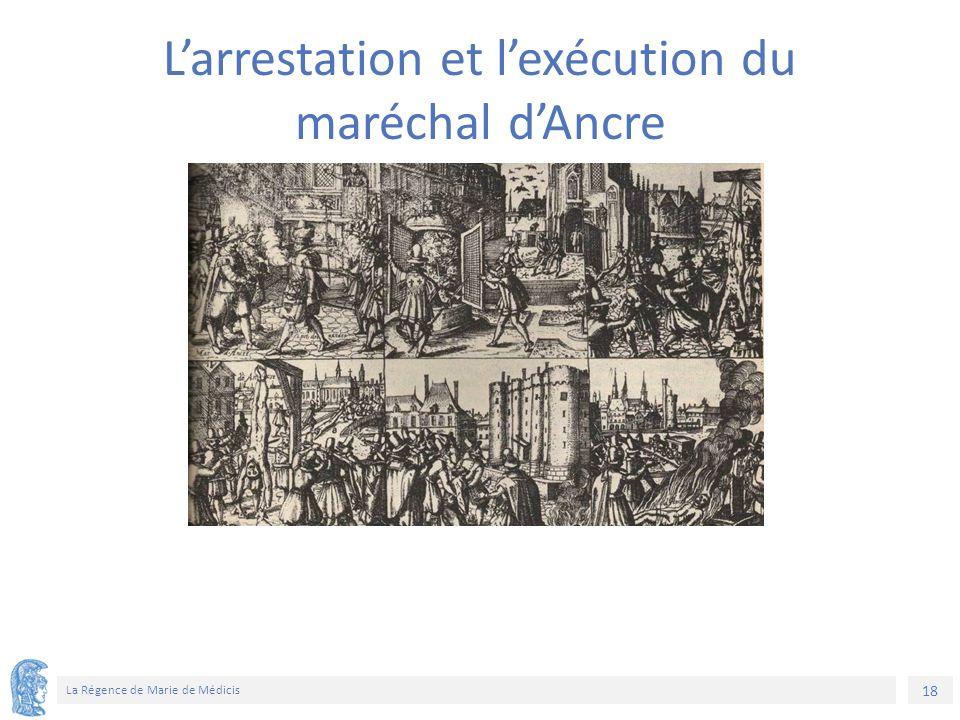 18 La Régence de Marie de Médicis L'arrestation et l'exécution du maréchal d'Ancre