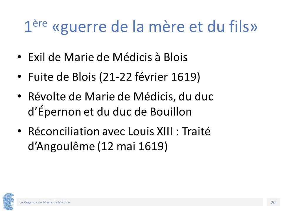 20 La Régence de Marie de Médicis 1 ère «guerre de la mère et du fils» Exil de Marie de Médicis à Blois Fuite de Blois (21-22 février 1619) Révolte de Marie de Médicis, du duc d'Épernon et du duc de Bouillon Réconciliation avec Louis XIII : Traité d'Angoulême (12 mai 1619)
