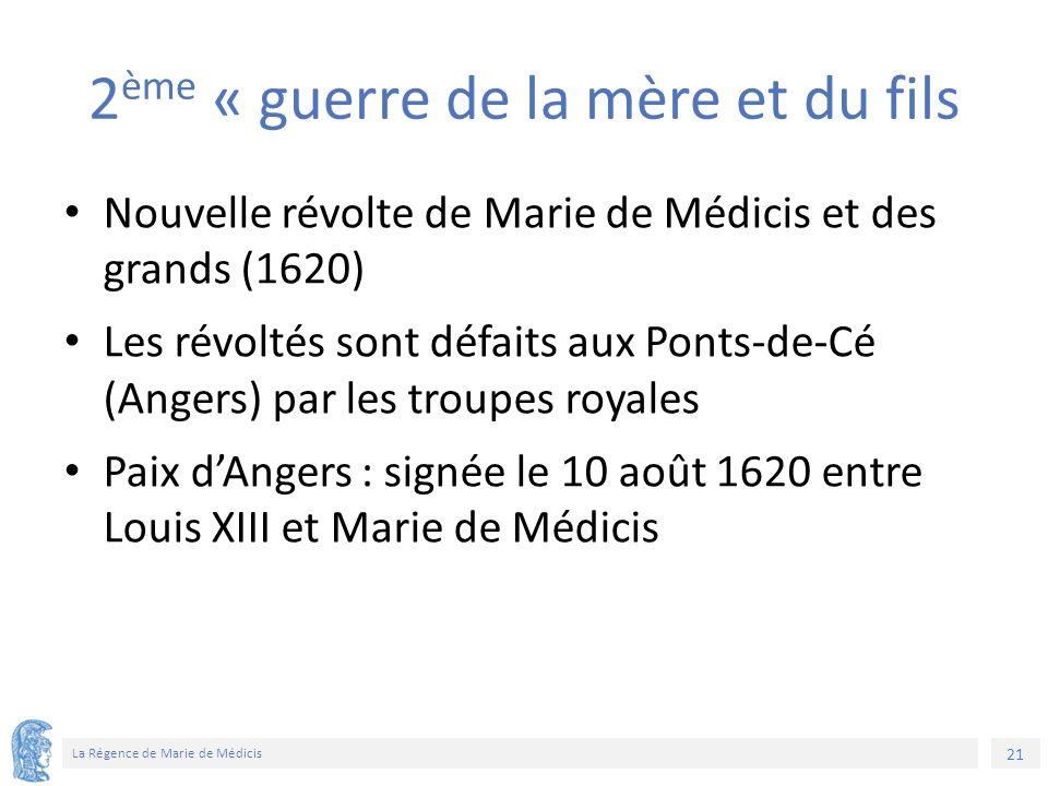 21 La Régence de Marie de Médicis 2 ème « guerre de la mère et du fils Nouvelle révolte de Marie de Médicis et des grands (1620) Les révoltés sont défaits aux Ponts-de-Cé (Angers) par les troupes royales Paix d'Angers : signée le 10 août 1620 entre Louis XIII et Marie de Médicis