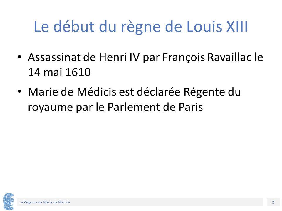 3 La Régence de Marie de Médicis Le début du règne de Louis XIII Assassinat de Henri IV par François Ravaillac le 14 mai 1610 Marie de Médicis est déclarée Régente du royaume par le Parlement de Paris