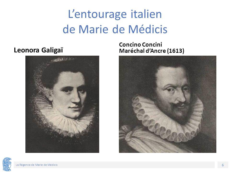 6 La Régence de Marie de Médicis L'entourage italien de Marie de Médicis Leonora Galigaï Concino Concini Maréchal d'Ancre (1613)