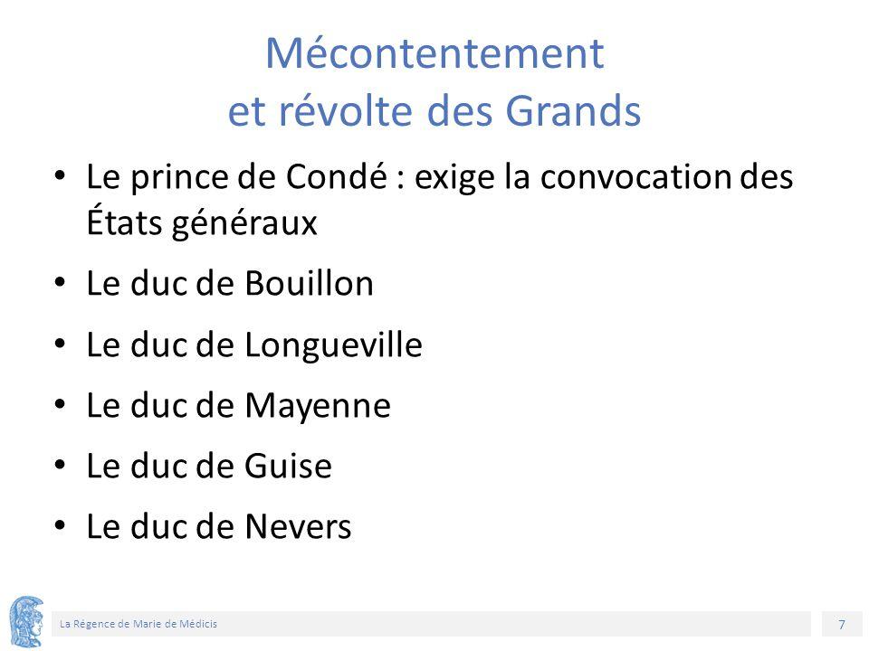 7 La Régence de Marie de Médicis Mécontentement et révolte des Grands Le prince de Condé : exige la convocation des États généraux Le duc de Bouillon Le duc de Longueville Le duc de Mayenne Le duc de Guise Le duc de Nevers