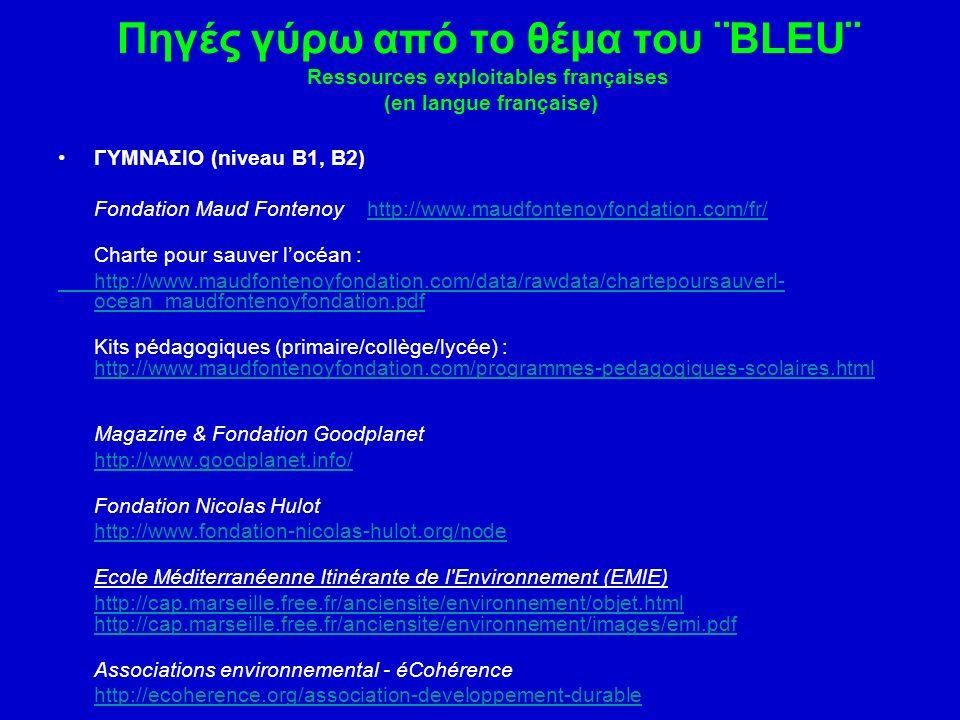 Πηγές γύρω από το θέμα του ¨BLEU¨ Ressources exploitables françaises (en langue française) ΓΥΜΝΑΣΙΟ (niveau B1, B2) Fondation Maud Fontenoy http://www.maudfontenoyfondation.com/fr/http://www.maudfontenoyfondation.com/fr/ Charte pour sauver l'océan : http://www.maudfontenoyfondation.com/data/rawdata/chartepoursauverl- ocean_maudfontenoyfondation.pdf Kits pédagogiques (primaire/collège/lycée) : http://www.maudfontenoyfondation.com/programmes-pedagogiques-scolaires.html http://www.maudfontenoyfondation.com/programmes-pedagogiques-scolaires.html Magazine & Fondation Goodplanet http://www.goodplanet.info/ Fondation Nicolas Hulot http://www.fondation-nicolas-hulot.org/node Ecole Méditerranéenne Itinérante de l Environnement (EMIE) http://cap.marseille.free.fr/anciensite/environnement/objet.html http://cap.marseille.free.fr/anciensite/environnement/images/emi.pdfhttp://cap.marseille.free.fr/anciensite/environnement/objet.html http://cap.marseille.free.fr/anciensite/environnement/images/emi.pdf Associations environnemental - éCohérence http://ecoherence.org/association-developpement-durable