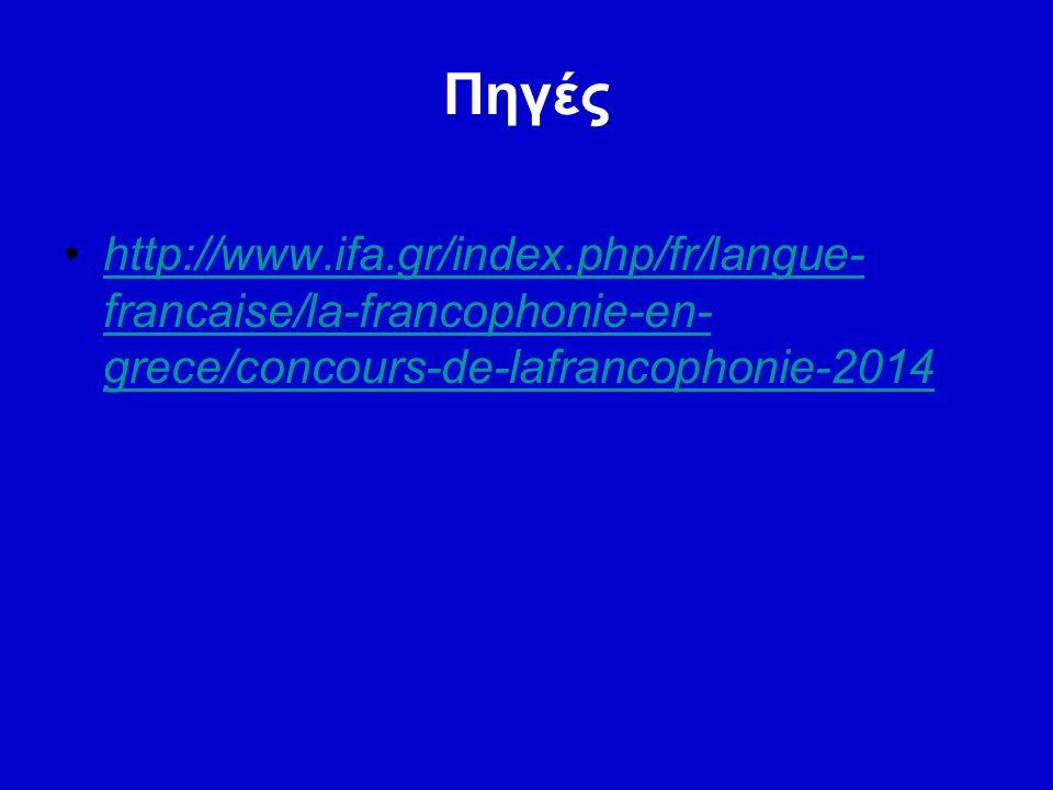 Πηγές http://www.ifa.gr/index.php/fr/langue- francaise/la-francophonie-en- grece/concours-de-lafrancophonie-2014http://www.ifa.gr/index.php/fr/langue- francaise/la-francophonie-en- grece/concours-de-lafrancophonie-2014