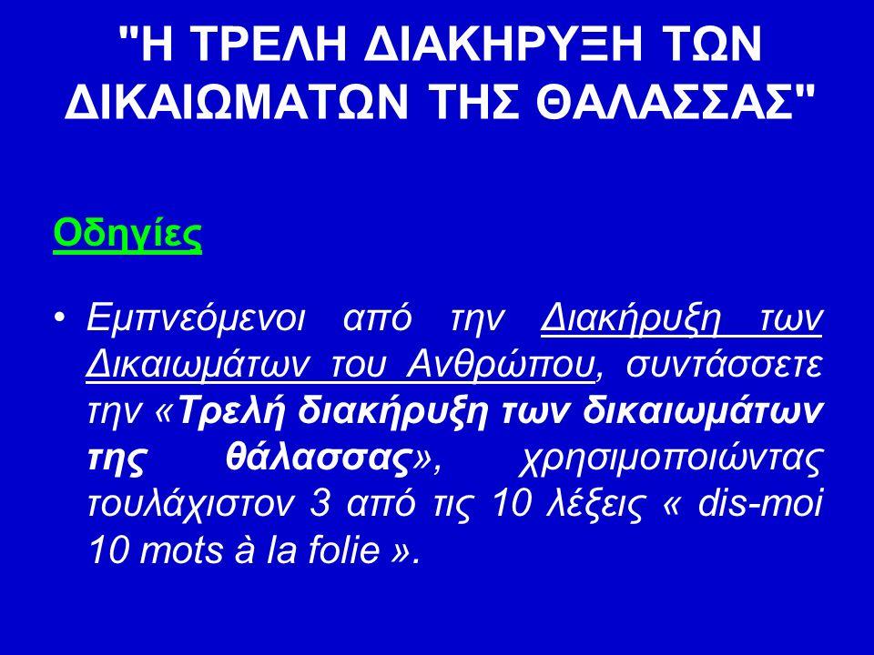Η ΤΡΕΛΗ ΔΙΑΚΗΡΥΞΗ ΤΩΝ ΔΙΚΑΙΩΜΑΤΩΝ ΤΗΣ ΘΑΛΑΣΣΑΣ Οδηγίες Εμπνεόμενοι από την Διακήρυξη των Δικαιωμάτων του Ανθρώπου, συντάσσετε την «Τρελή διακήρυξη των δικαιωμάτων της θάλασσας», χρησιμοποιώντας τουλάχιστον 3 από τις 10 λέξεις « dis-moi 10 mots à la folie ».