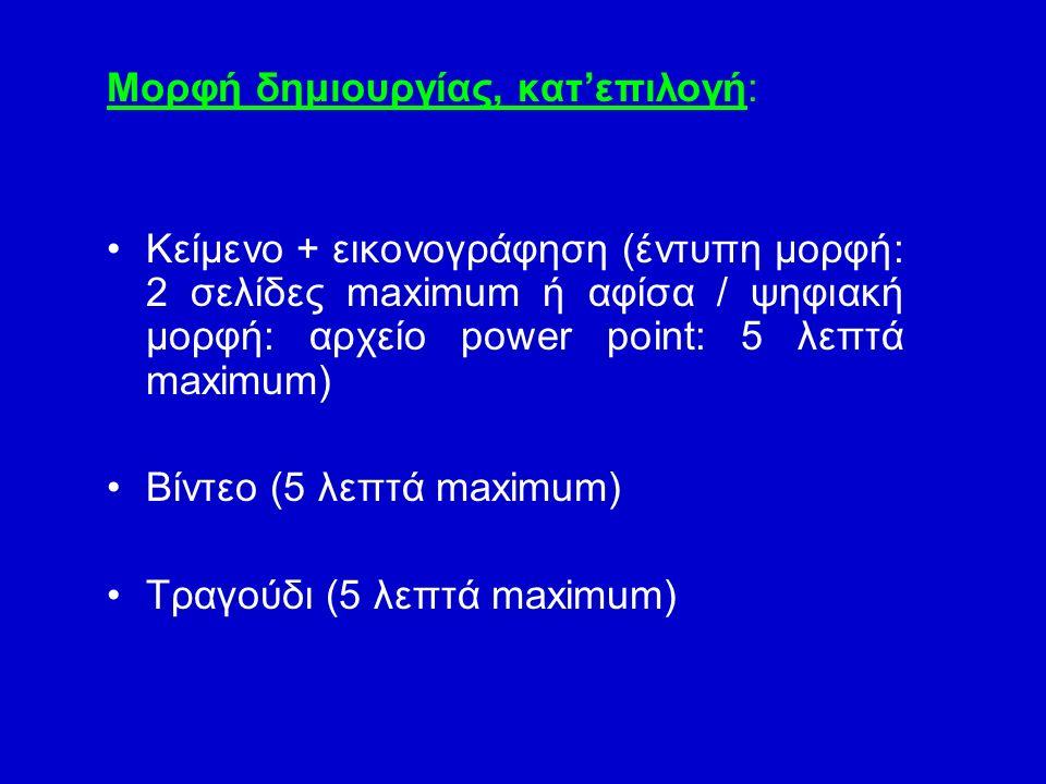 Μορφή δημιουργίας, κατ'επιλογή: Κείμενο + εικονογράφηση (έντυπη μορφή: 2 σελίδες maximum ή αφίσα / ψηφιακή μορφή: αρχείο power point: 5 λεπτά maximum) Βίντεο (5 λεπτά maximum) Τραγούδι (5 λεπτά maximum)