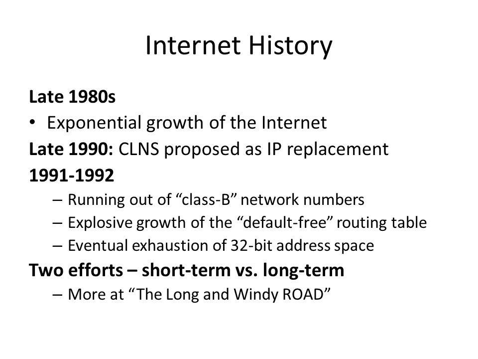 Internet History Late 1980s Exponential growth of the Internet Late 1990: CLNS proposed as IP replacement 1991-1992 – Running out of class-B network numbers – Explosive growth of the default-free routing table – Eventual exhaustion of 32-bit address space Two efforts – short-term vs.