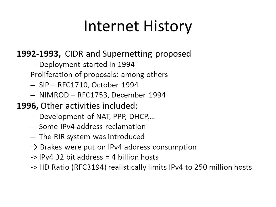 Internet History 1992-1993, CIDR and Supernetting proposed – Deployment started in 1994 Proliferation of proposals: among others – SIP – RFC1710, October 1994 – NIMROD – RFC1753, December 1994 1996, Other activities included: – Development of NAT, PPP, DHCP,… – Some IPv4 address reclamation – The RIR system was introduced → Brakes were put on IPv4 address consumption -> IPv4 32 bit address = 4 billion hosts -> HD Ratio (RFC3194) realistically limits IPv4 to 250 million hosts
