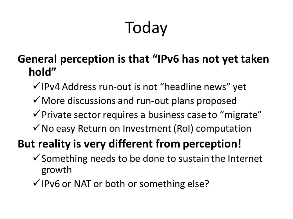 Today General perception is that IPv6 has not yet taken hold IPv4 Address run-out is not headline news yet More discussions and run-out plans proposed Private sector requires a business case to migrate No easy Return on Investment (RoI) computation But reality is very different from perception.