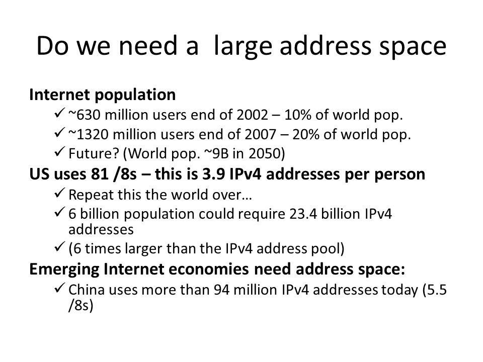 Do we need a large address space Internet population ~630 million users end of 2002 – 10% of world pop.