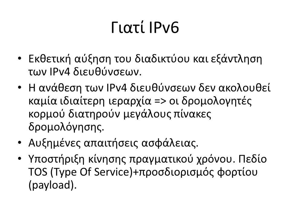 Γιατί IPv6 Εκθετική αύξηση του διαδικτύου και εξάντληση των IPv4 διευθύνσεων. Η ανάθεση των IPv4 διευθύνσεων δεν ακολουθεί καμία ιδιαίτερη ιεραρχία =>