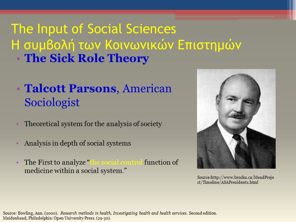 The Input of Social Sciences Η συμβολή των Κοινωνικών Επιστημών The Sick Role Theory Talcott Parsons, American Sociologist Theoretical system for the analysis of society Analysis in depth of social systems The First to analyze the social control function of medicine within a social system. Source:http://www.brocku.ca/MeadProje ct/Timeline/ASAPresidents.html Source: Bowling, Ann.
