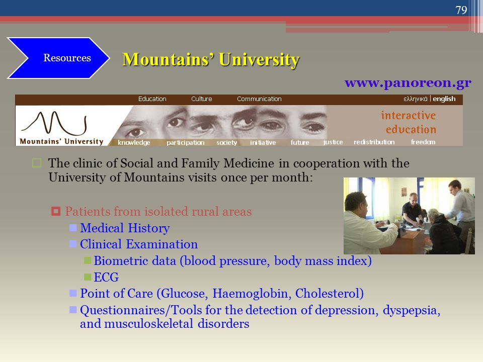 Mountains' University  The clinic of Social and Family Medicine in cooperation with the University of Mountains visits once per month:  Patients from isolated rural areas Medical History Clinical Examination Biometric data (blood pressure, body mass index) ECG Point of Care (Glucose, Haemoglobin, Cholesterol) Questionnaires/Tools for the detection of depression, dyspepsia, and musculoskeletal disorders Resources www.panoreon.gr 79
