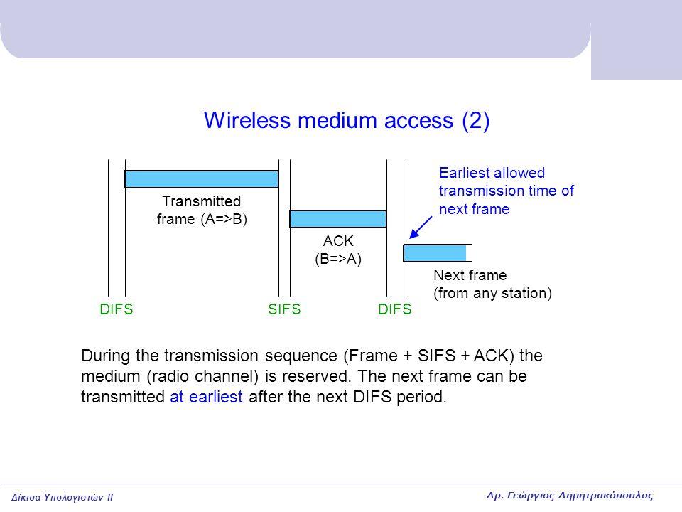 Δίκτυα Υπολογιστών II Wireless medium access (2) DIFSSIFSDIFS ACK (B=>A) Transmitted frame (A=>B) During the transmission sequence (Frame + SIFS + ACK