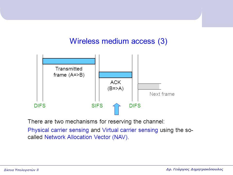 Δίκτυα Υπολογιστών II Wireless medium access (3) DIFSSIFSDIFS ACK (B=>A) Transmitted frame (A=>B) There are two mechanisms for reserving the channel: