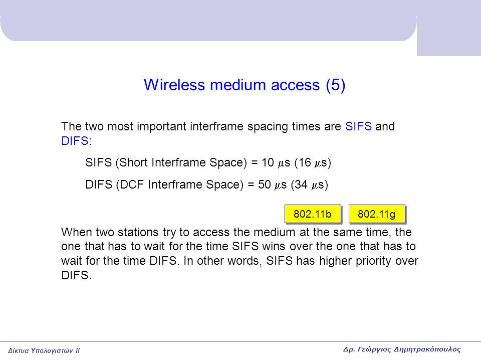 Δίκτυα Υπολογιστών II Wireless medium access (5) The two most important interframe spacing times are SIFS and DIFS: SIFS (Short Interframe Space) = 10  s (16  s) DIFS (DCF Interframe Space) = 50  s (34  s) When two stations try to access the medium at the same time, the one that has to wait for the time SIFS wins over the one that has to wait for the time DIFS.