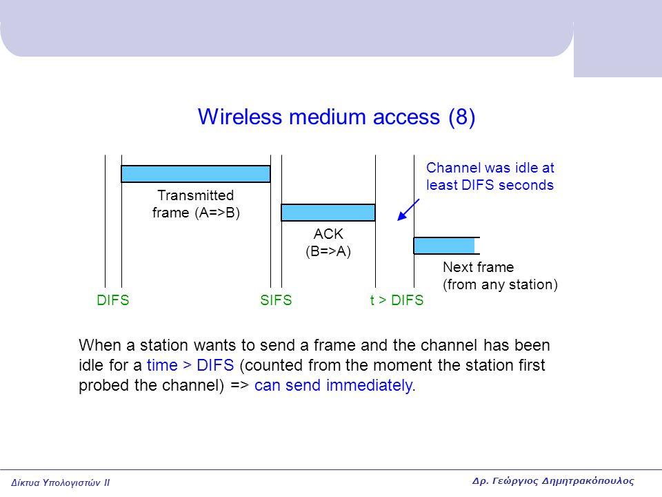 Δίκτυα Υπολογιστών II Wireless medium access (8) DIFSSIFSt > DIFS ACK (B=>A) Transmitted frame (A=>B) When a station wants to send a frame and the cha