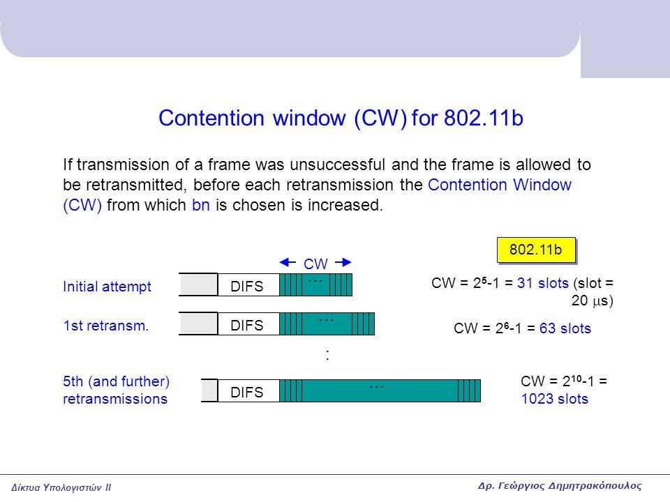 Δίκτυα Υπολογιστών II Contention window (CW) for 802.11b If transmission of a frame was unsuccessful and the frame is allowed to be retransmitted, bef