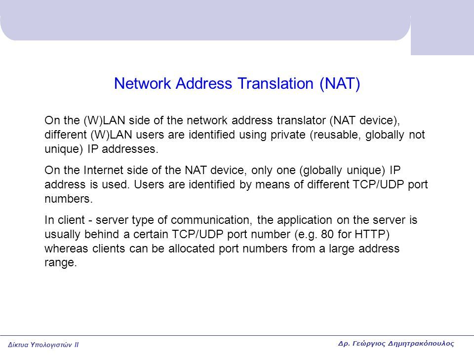 Δίκτυα Υπολογιστών II Network Address Translation (NAT) On the (W)LAN side of the network address translator (NAT device), different (W)LAN users are identified using private (reusable, globally not unique) IP addresses.
