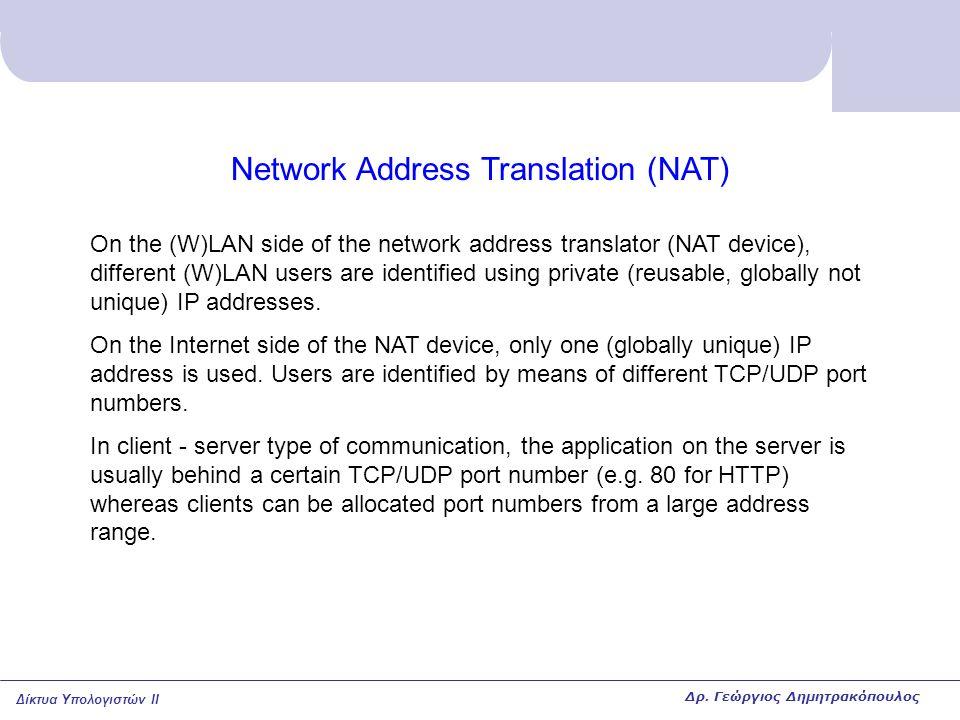 Δίκτυα Υπολογιστών II NAT example IP network (W)LAN Server NAT device 10.2.1.57 User 1 User 2 User 1 IP address User 2 IP address 10.2.1.58 IP address for all users in (W)LAN: 124.0.6.12 14781 User 1 TCP port number User 2 TCP port number 14782 Δρ.