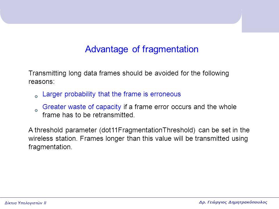 Δίκτυα Υπολογιστών II Advantage of fragmentation Transmitting long data frames should be avoided for the following reasons: Larger probability that th