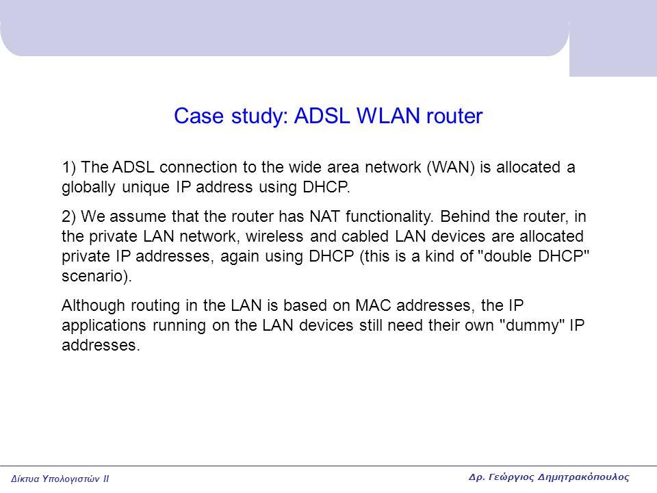 Δίκτυα Υπολογιστών II Case study: ADSL WLAN router 1) The ADSL connection to the wide area network (WAN) is allocated a globally unique IP address usi