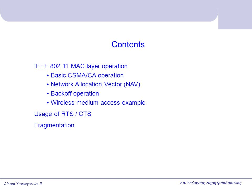 Δίκτυα Υπολογιστών II Contents IEEE 802.11 MAC layer operation Basic CSMA/CA operation Network Allocation Vector (NAV) Backoff operation Wireless medium access example Usage of RTS / CTS Fragmentation Δρ.
