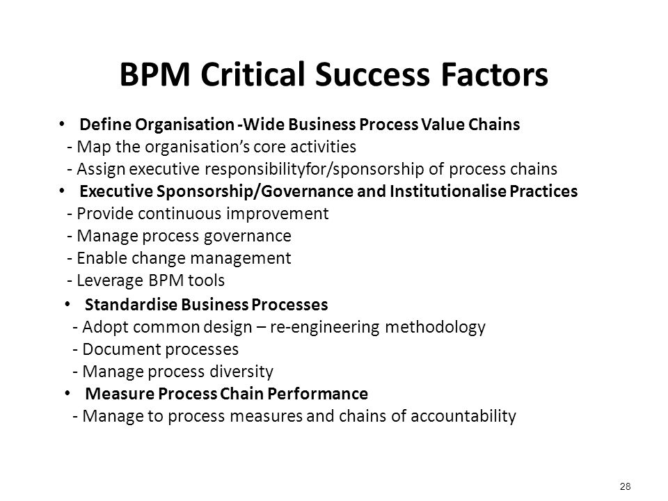 BPM Critical Success Factors 28 Define Organisation -Wide Business Process Value Chains - Map the organisation's core activities - Assign executive responsibilityfor/sponsorship of process chains Executive Sponsorship/Governance and Institutionalise Practices - Provide continuous improvement - Manage process governance - Enable change management - Leverage BPM tools Standardise Business Processes - Adopt common design – re-engineering methodology - Document processes - Manage process diversity Measure Process Chain Performance - Manage to process measures and chains of accountability