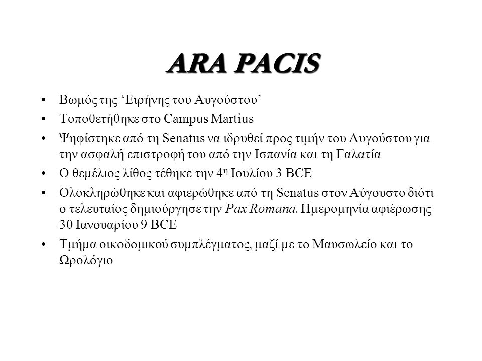 ARA PACIS Βωμός της 'Ειρήνης του Αυγούστου' Τοποθετήθηκε στο Campus Martius Ψηφίστηκε από τη Senatus να ιδρυθεί προς τιμήν του Αυγούστου για την ασφαλή επιστροφή του από την Ισπανία και τη Γαλατία Ο θεμέλιος λίθος τέθηκε την 4 η Ιουλίου 3 BCE Ολοκληρώθηκε και αφιερώθηκε από τη Senatus στον Αύγουστο διότι ο τελευταίος δημιούργησε την Pax Romana.