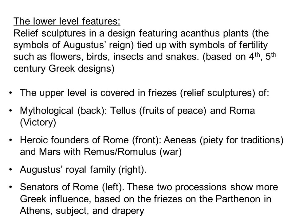 The lower level features: Relief sculptures in a design featuring acanthus plants (the symbols of Augustus' reign) tied up with symbols of fertility such as flowers, birds, insects and snakes.