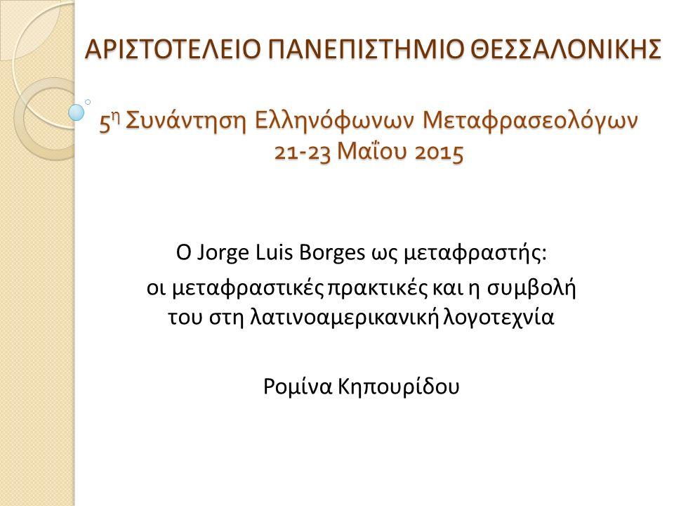 ΑΡΙΣΤΟΤΕΛΕΙΟ ΠΑΝΕΠΙΣΤΗΜΙΟ ΘΕΣΣΑΛΟΝΙΚΗΣ 5 η Συνάντηση Ελληνόφωνων Μεταφρασεολόγων 21-23 Μαΐου 2015 ΑΡΙΣΤΟΤΕΛΕΙΟ ΠΑΝΕΠΙΣΤΗΜΙΟ ΘΕΣΣΑΛΟΝΙΚΗΣ 5 η Συνάντηση Ελληνόφωνων Μεταφρασεολόγων 21-23 Μαΐου 2015 Ο Jorge Luis Borges ως μεταφραστής: οι μεταφραστικές πρακτικές και η συμβολή του στη λατινοαμερικανική λογοτεχνία Ρομίνα Κηπουρίδου