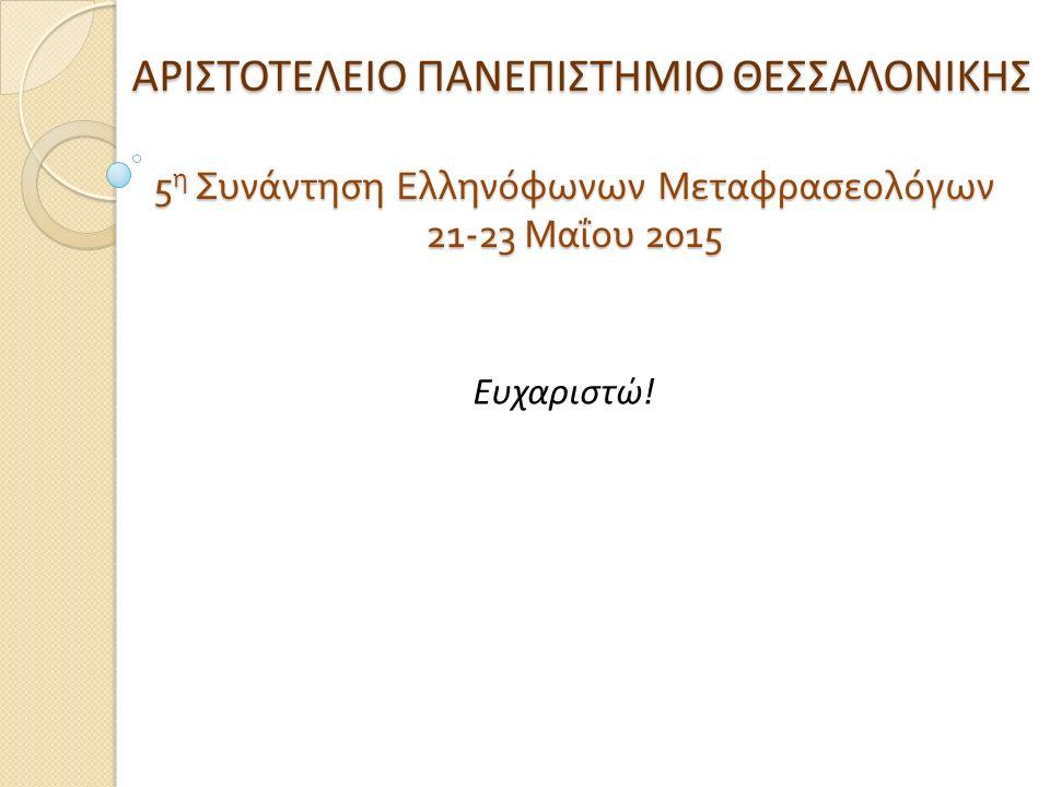 ΑΡΙΣΤΟΤΕΛΕΙΟ ΠΑΝΕΠΙΣΤΗΜΙΟ ΘΕΣΣΑΛΟΝΙΚΗΣ 5 η Συνάντηση Ελληνόφωνων Μεταφρασεολόγων 21-23 Μαΐου 2015 ΑΡΙΣΤΟΤΕΛΕΙΟ ΠΑΝΕΠΙΣΤΗΜΙΟ ΘΕΣΣΑΛΟΝΙΚΗΣ 5 η Συνάντηση Ελληνόφωνων Μεταφρασεολόγων 21-23 Μαΐου 2015 Ευχαριστώ!