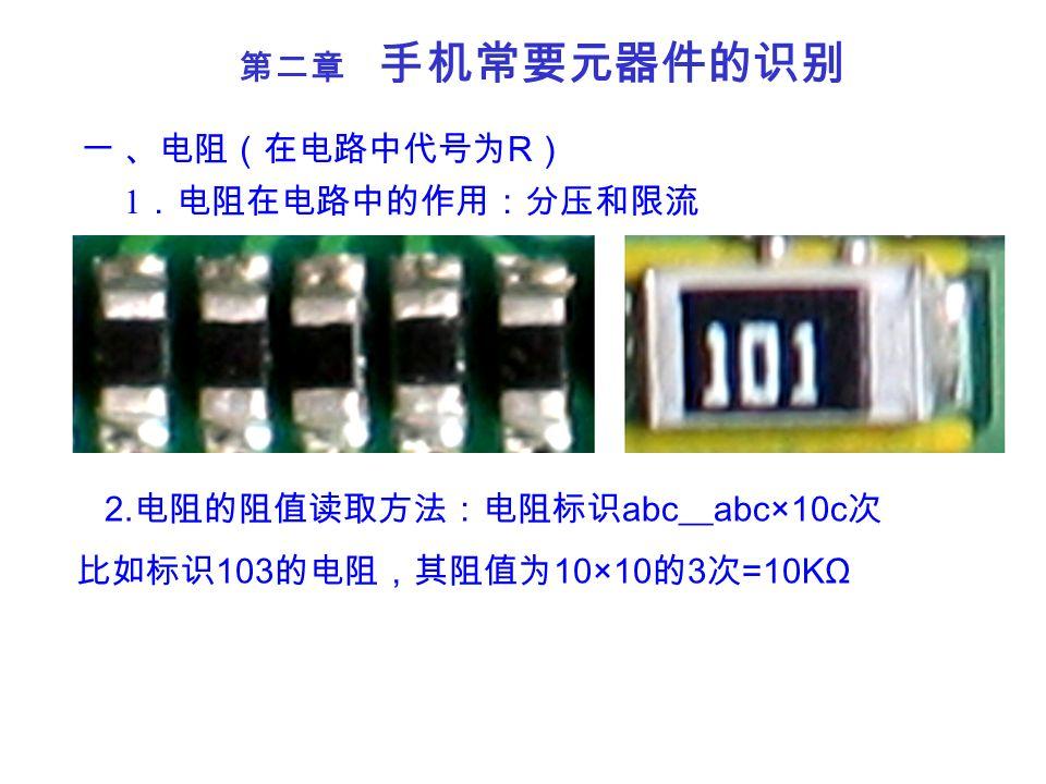 第二章 手机常要元器件的识别 一 、电阻(在电路中代号为 R ) 1 .电阻在电路中的作用:分压和限流 2. 电阻的阻值读取方法:电阻标识 abc__abc×10c 次 比如标识 103 的电阻,其阻值为 10×10 的 3 次 =10KΩ