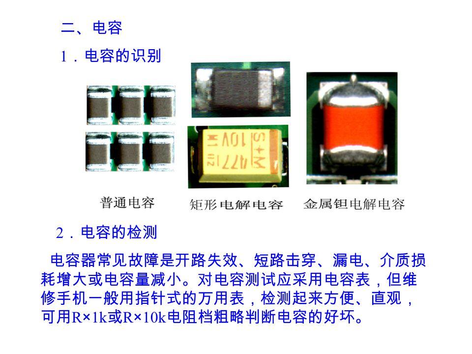 二、电容 1 .电容的识别 2 .电容的检测 电容器常见故障是开路失效、短路击穿、漏电、介质损 耗增大或电容量减小。对电容测试应采用电容表,但维 修手机一般用指针式的万用表,检测起来方便、直观, 可用 R × 1k 或 R × 10k 电阻档粗略判断电容的好坏。