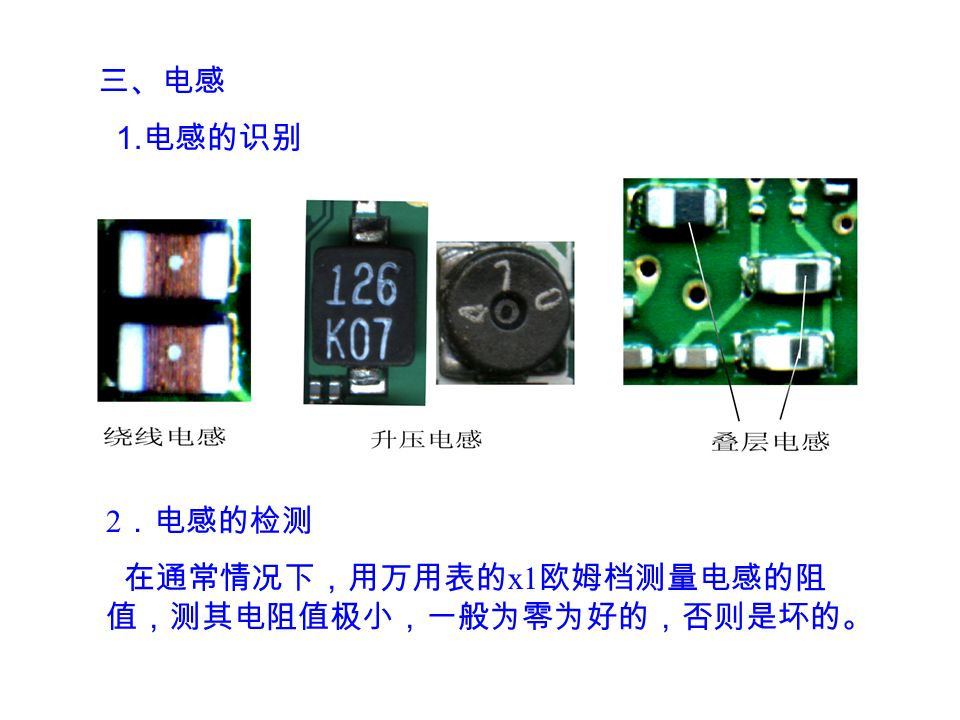 三、电感 1. 电感的识别 2 .电感的检测 在通常情况下,用万用表的 x1 欧姆档测量电感的阻 值,测其电阻值极小,一般为零为好的,否则是坏的。